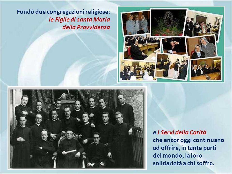 Fondò due congregazioni religiose: le Figlie di santa Maria della Provvidenza e i Servi della Carità che ancor oggi continuano ad offrire, in tante parti del mondo, la loro solidarietà a chi soffre.
