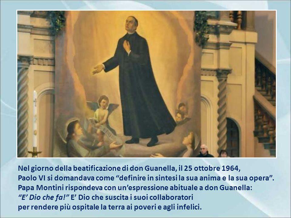 Nel giorno della beatificazione di don Guanella, il 25 ottobre 1964, Paolo VI si domandava come definire in sintesi la sua anima e la sua opera .