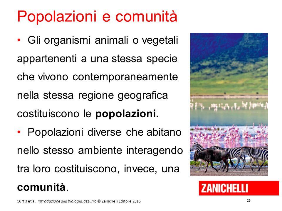 26 Curtis et al. Introduzione alla biologia.azzurro © Zanichelli Editore 2015 Popolazioni e comunità Gli organismi animali o vegetali appartenenti a u