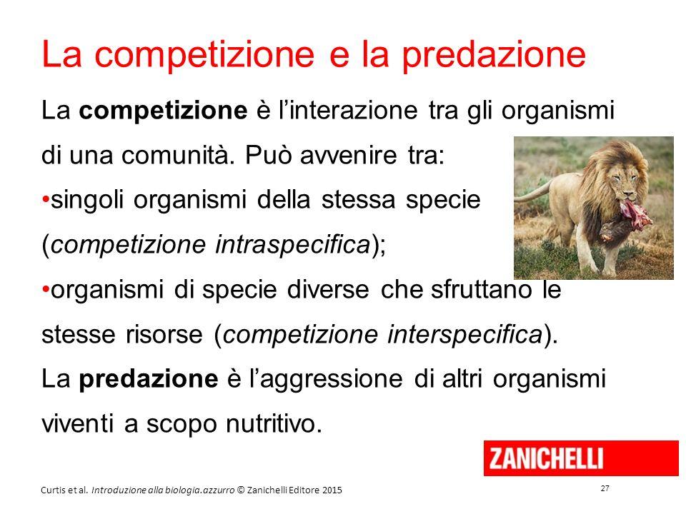 27 Curtis et al. Introduzione alla biologia.azzurro © Zanichelli Editore 2015 La competizione e la predazione La competizione è l'interazione tra gli