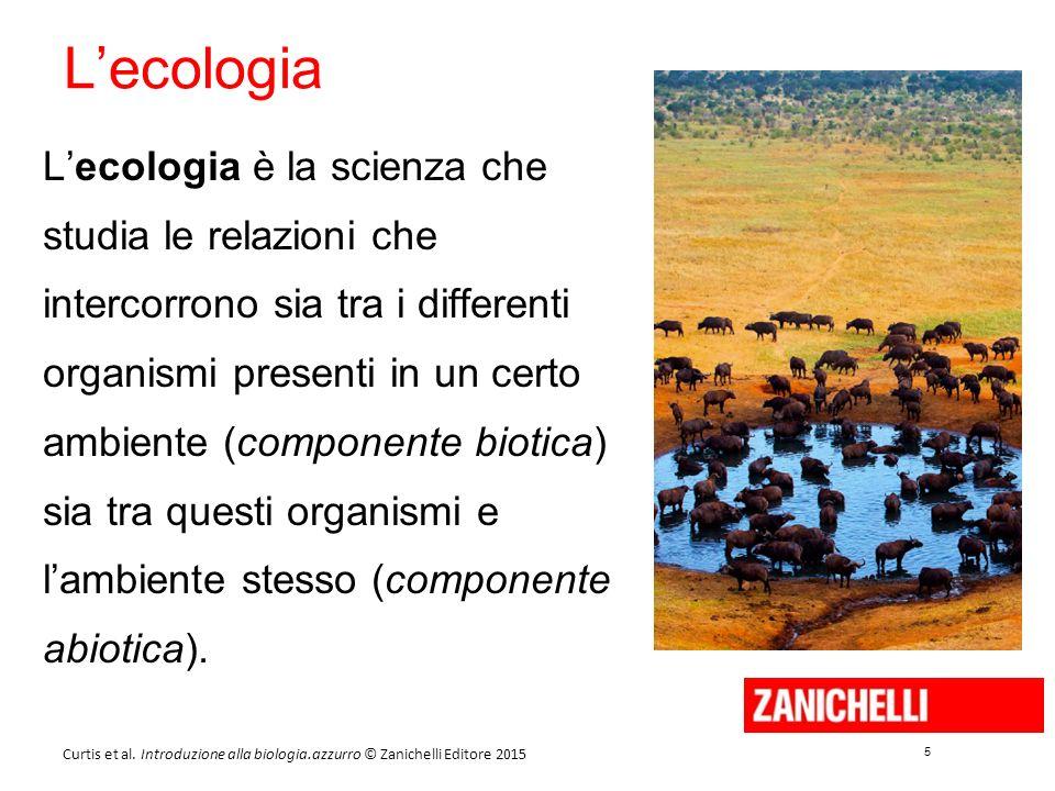 5 5 Curtis et al. Introduzione alla biologia.azzurro © Zanichelli Editore 2015 L'ecologia L'ecologia è la scienza che studia le relazioni che intercor