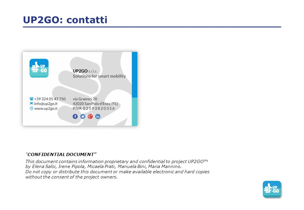 UP2GO: contatti CONFIDENTIAL DOCUMENT This document contains information proprietary and confidential to project UP2GO TM by Elena Salsi, Irene Pipola, Micaela Prati, Manuela Bini, Maria Mannino.