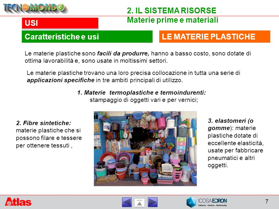 7 2. IL SISTEMA RISORSE Materie prime e materiali USI LE MATERIE PLASTICHECaratteristiche e usi Le materie plastiche sono facili da produrre, hanno a