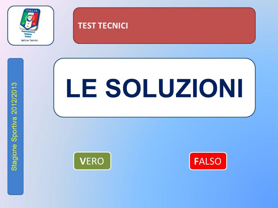 Settore Tecnico Stagione Sportiva 2012/2013 TEST TECNICI LE SOLUZIONI VERO FALSO