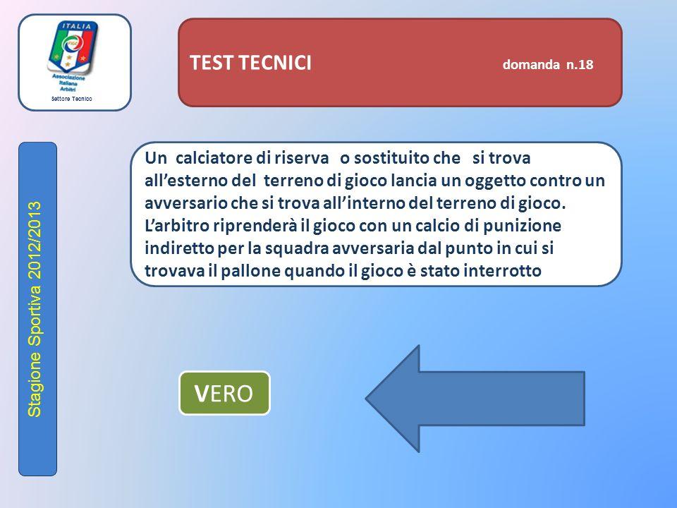 Settore Tecnico Stagione Sportiva 2012/2013 TEST TECNICI domanda n.18 Un calciatore di riserva o sostituito che si trova all'esterno del terreno di gioco lancia un oggetto contro un avversario che si trova all'interno del terreno di gioco.