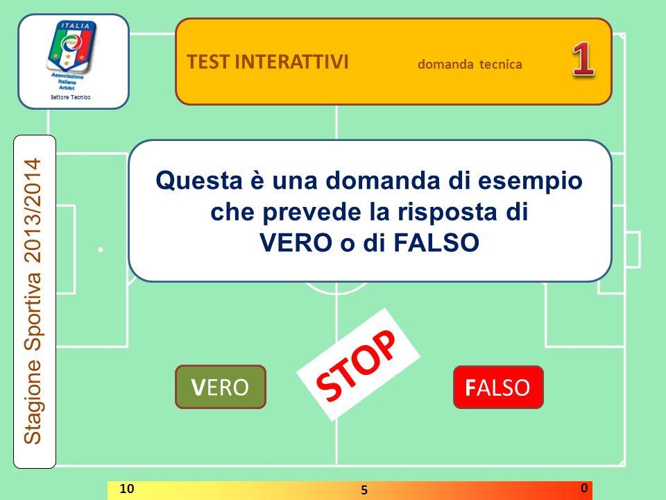 Settore Tecnico TEST INTERATTIVI domanda tecnica Questa è una domanda di esempio che prevede la risposta di VERO o di FALSO VERO FALSO Stagione Sportiva 2013/2014 STOP 10 5 0