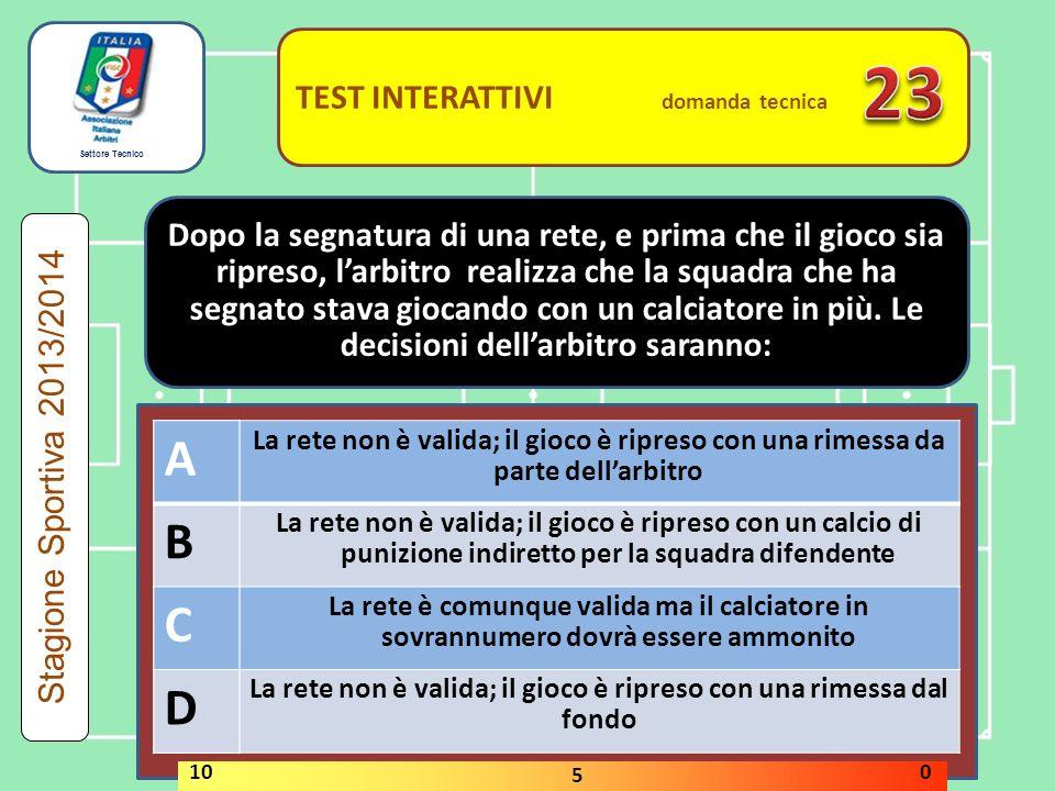 Settore Tecnico TEST INTERATTIVI domanda tecnica Una gara può essere effettuata senza la segnatura del cerchio di centrocampo VERO FALSO Stagione Sportiva 2013/2014 STOP 10 5 0