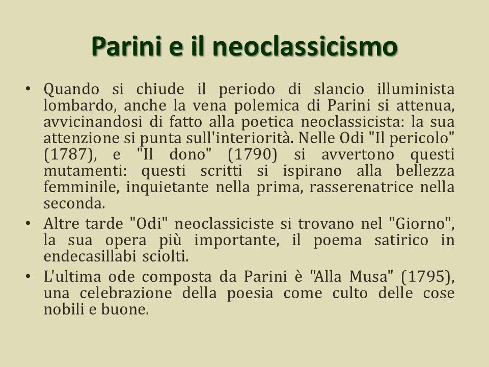 Parini e il neoclassicismo Quando si chiude il periodo di slancio illuminista lombardo, anche la vena polemica di Parini si attenua, avvicinandosi di fatto alla poetica neoclassicista: la sua attenzione si punta sull interiorità.
