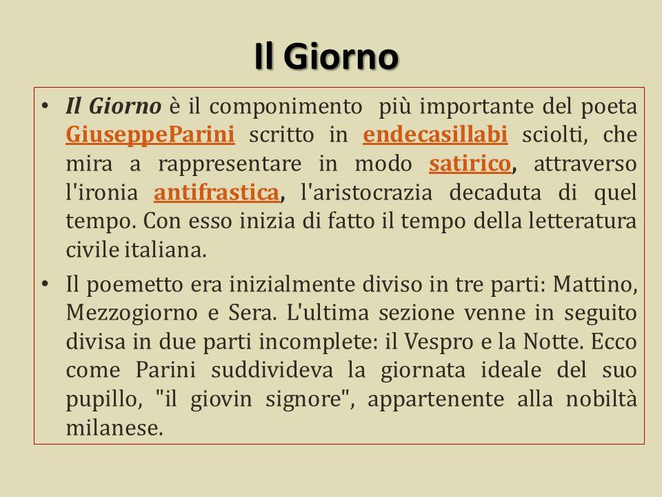 Il Giorno Il Giorno è il componimento più importante del poeta GiuseppeParini scritto in endecasillabi sciolti, che mira a rappresentare in modo satirico, attraverso l ironia antifrastica, l aristocrazia decaduta di quel tempo.