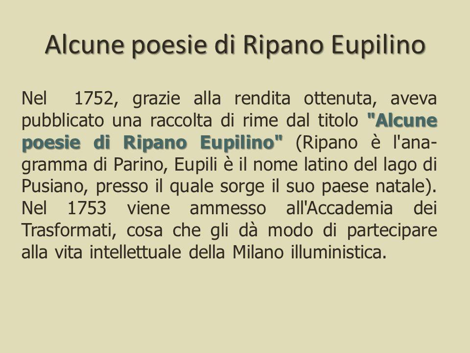 Alcune poesie di Ripano Eupilino Nel 1752, grazie alla rendita ottenuta, aveva pubblicato una raccolta di rime dal titolo Alcune poesie di Ripano Eupilino (Ripano è l ana- gramma di Parino, Eupili è il nome latino del lago di Pusiano, presso il quale sorge il suo paese natale).