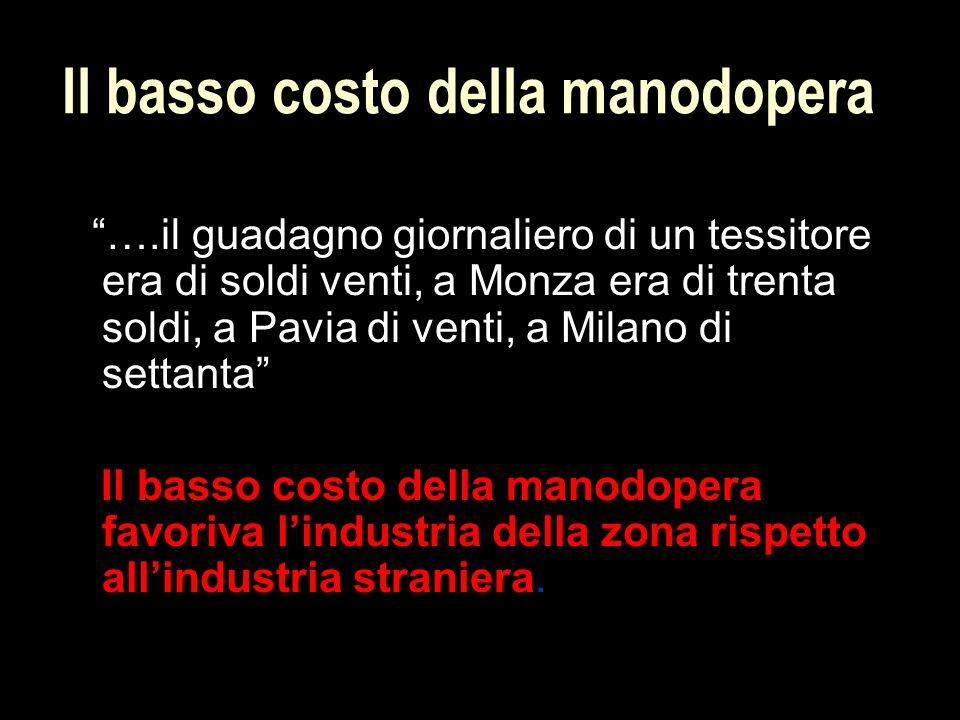 Il basso costo della manodopera ….il guadagno giornaliero di un tessitore era di soldi venti, a Monza era di trenta soldi, a Pavia di venti, a Milano di settanta Il basso costo della manodopera favoriva l'industria della zona rispetto all'industria straniera.