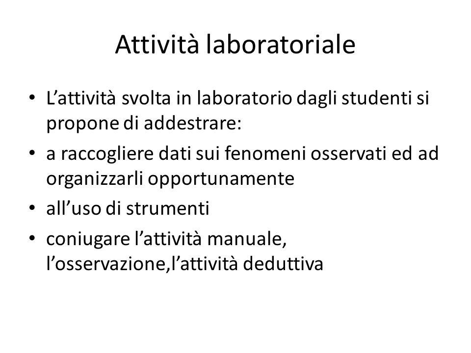 Attività laboratoriale L'attività svolta in laboratorio dagli studenti si propone di addestrare: a raccogliere dati sui fenomeni osservati ed ad organizzarli opportunamente all'uso di strumenti coniugare l'attività manuale, l'osservazione,l'attività deduttiva
