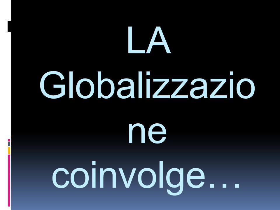 LA Globalizzazio ne coinvolge…