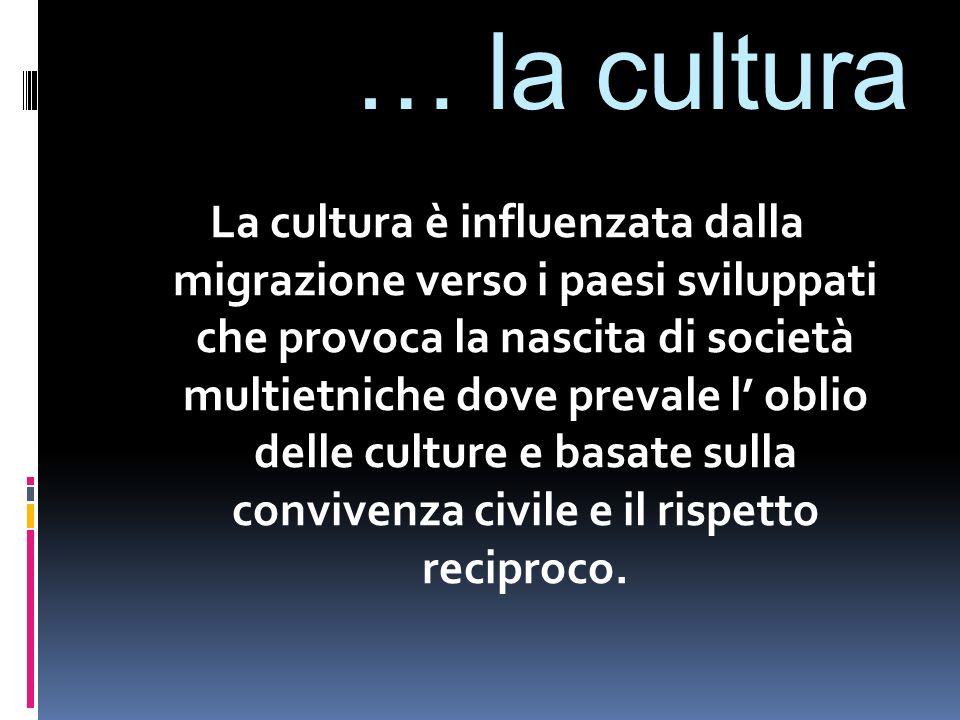 … la cultura La cultura è influenzata dalla migrazione verso i paesi sviluppati che provoca la nascita di società multietniche dove prevale l' oblio delle culture e basate sulla convivenza civile e il rispetto reciproco.