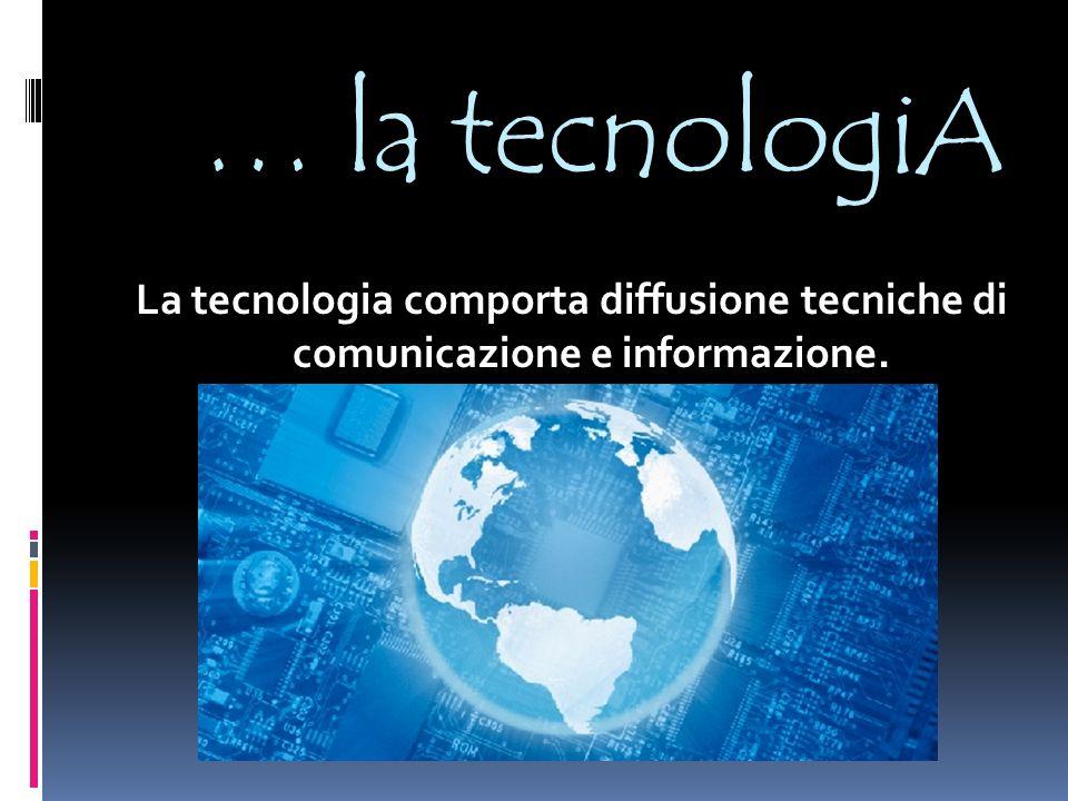 … la tecnologiA La tecnologia comporta diffusione tecniche di comunicazione e informazione.