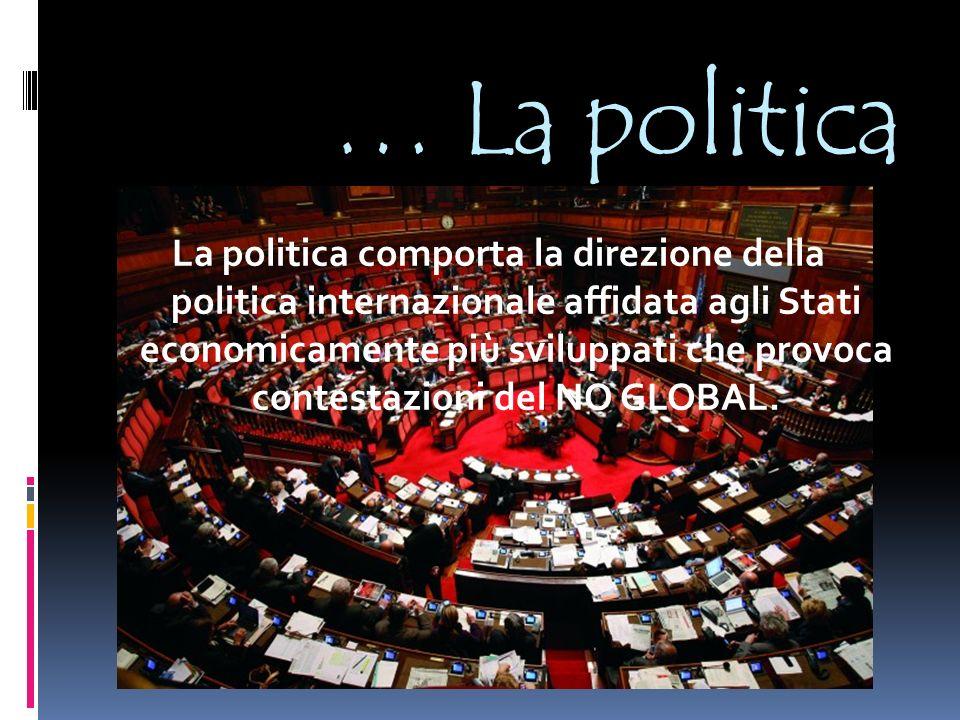 … La politica La politica comporta la direzione della politica internazionale affidata agli Stati economicamente più sviluppati che provoca contestazioni del NO GLOBAL.