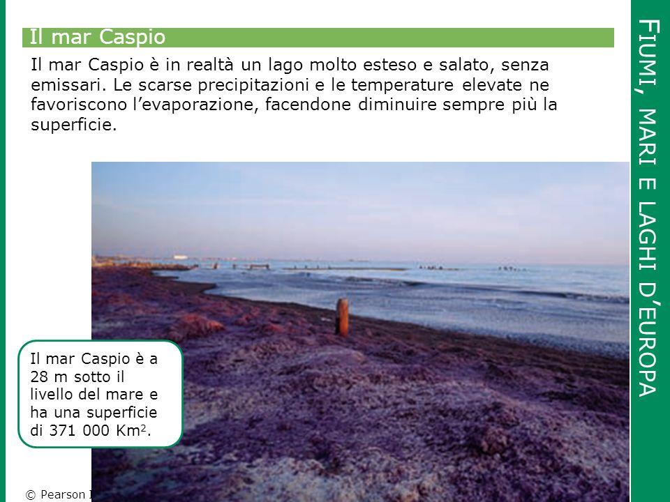 © Pearson Italia F IUMI, MARI E LAGHI D ' EUROPA Il mar Caspio Il mar Caspio è in realtà un lago molto esteso e salato, senza emissari. Le scarse prec
