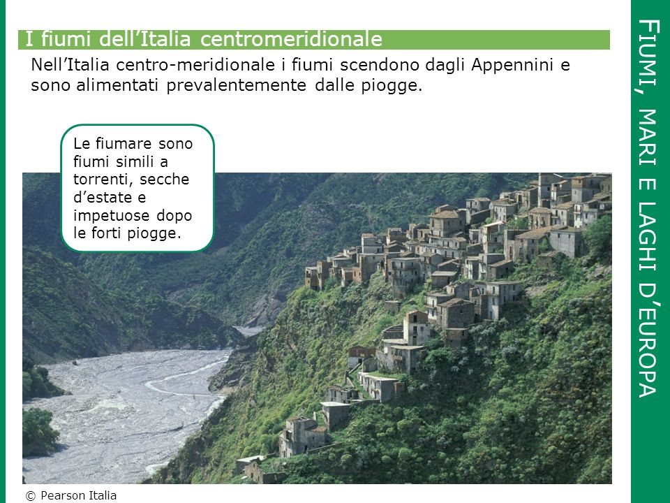 © Pearson Italia F IUMI, MARI E LAGHI D ' EUROPA I fiumi dell'Italia centromeridionale Nell'Italia centro-meridionale i fiumi scendono dagli Appennini