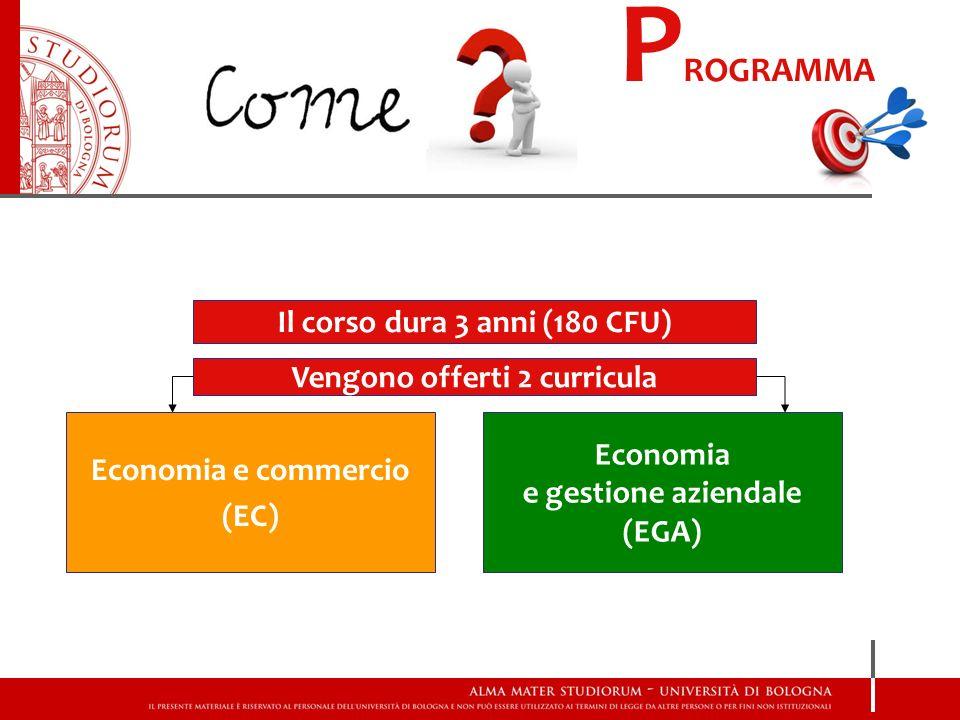 P ROGRAMMA Il corso dura 3 anni (180 CFU) Economia e commercio (EC) Economia e gestione aziendale (EGA) Vengono offerti 2 curricula