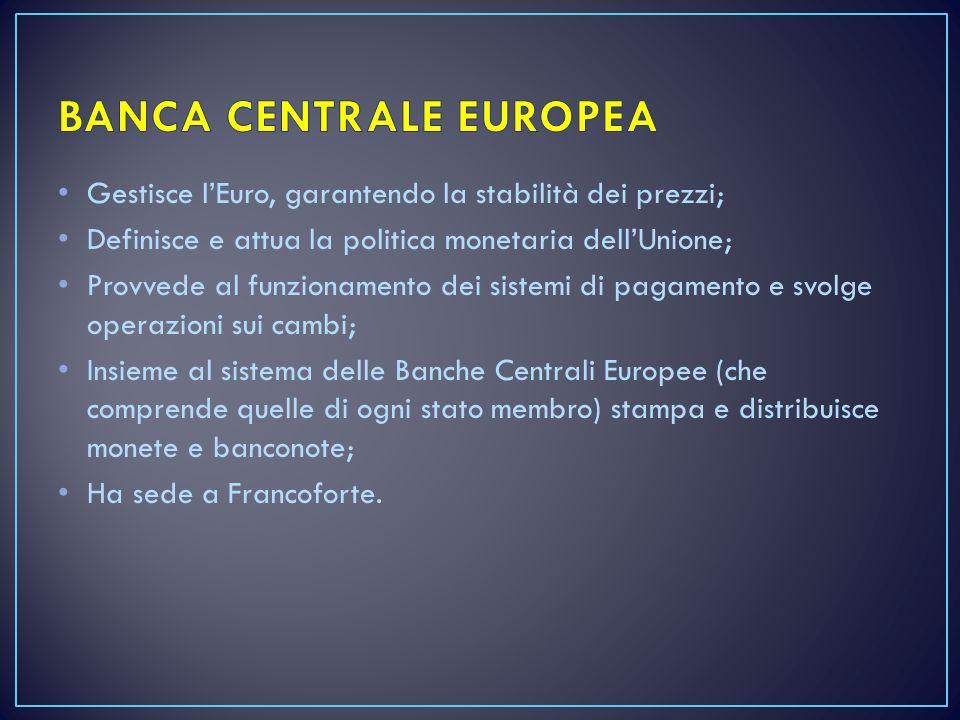 Gestisce l'Euro, garantendo la stabilità dei prezzi; Definisce e attua la politica monetaria dell'Unione; Provvede al funzionamento dei sistemi di pagamento e svolge operazioni sui cambi; Insieme al sistema delle Banche Centrali Europee (che comprende quelle di ogni stato membro) stampa e distribuisce monete e banconote; Ha sede a Francoforte.