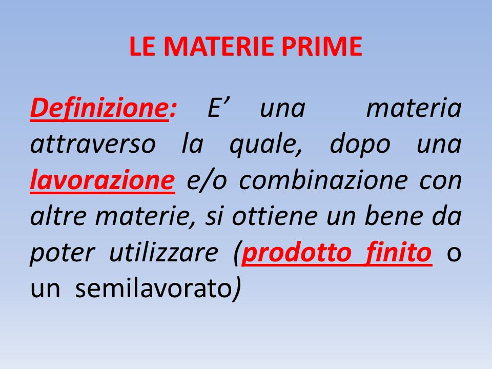 LE MATERIE PRIME Definizione: E' una materia attraverso la quale, dopo una lavorazione e/o combinazione con altre materie, si ottiene un bene da poter utilizzare (prodotto finito o un semilavorato)
