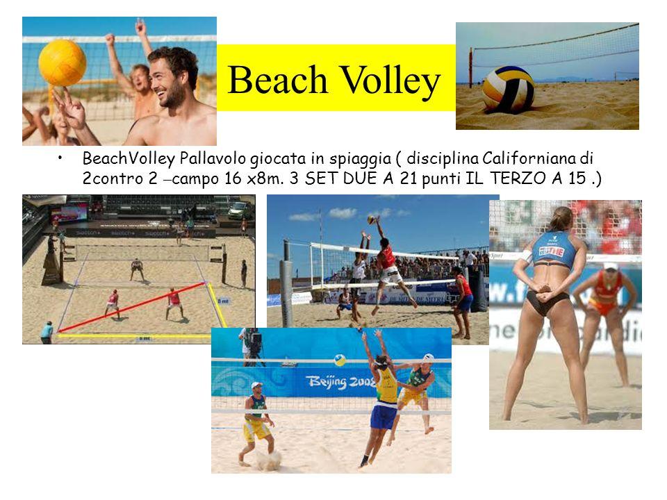 Beach Volley Pallavolo giocata in spiaggia ( disciplina Californiana di 2contro 2 – campo 16 x8m. 3 SET DUE A 21 punti IL TERZO A 15.)
