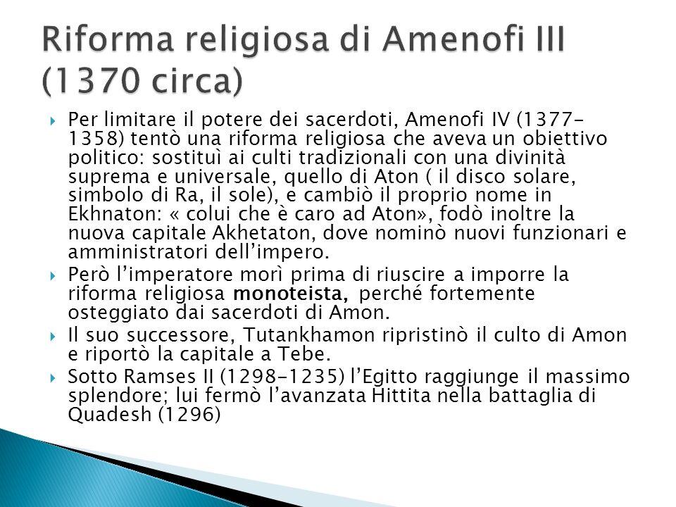  Per limitare il potere dei sacerdoti, Amenofi IV (1377- 1358) tentò una riforma religiosa che aveva un obiettivo politico: sostituì ai culti tradizionali con una divinità suprema e universale, quello di Aton ( il disco solare, simbolo di Ra, il sole), e cambiò il proprio nome in Ekhnaton: « colui che è caro ad Aton», fodò inoltre la nuova capitale Akhetaton, dove nominò nuovi funzionari e amministratori dell'impero.