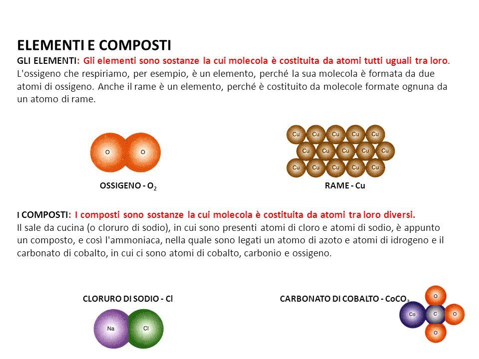 ELEMENTI E COMPOSTI GLI ELEMENTI: Gli elementi sono sostanze la cui molecola è costituita da atomi tutti uguali tra loro. L'ossigeno che respiriamo, p