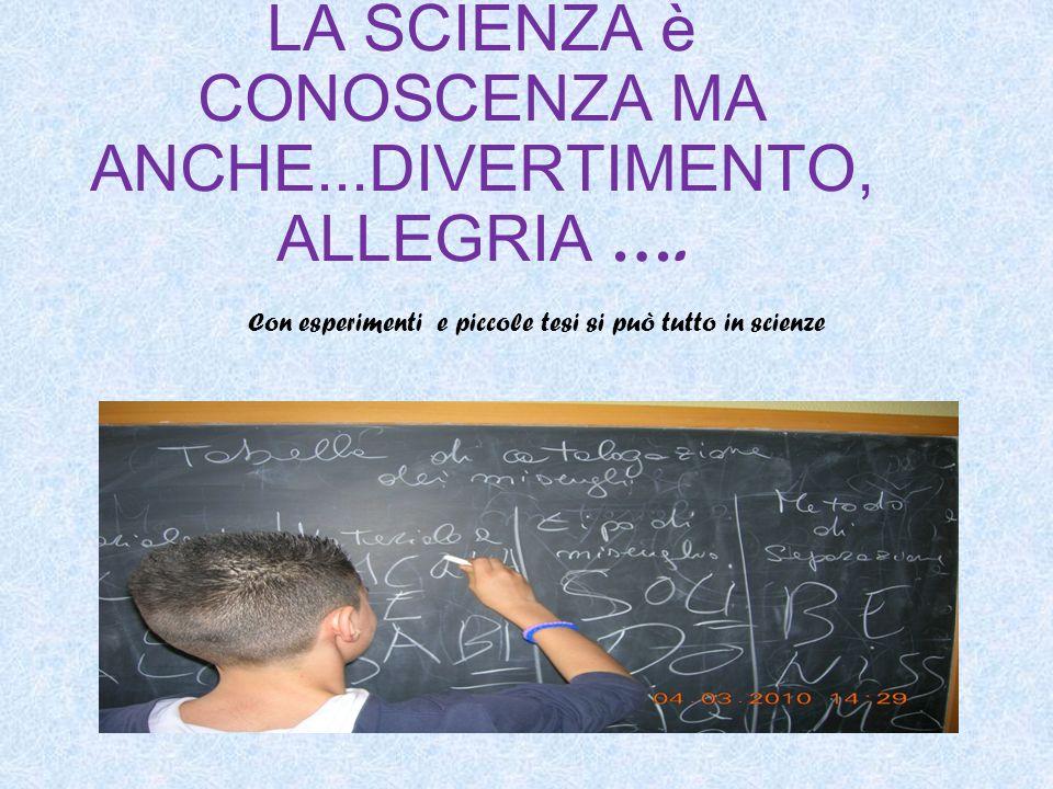 LA SCIENZA è CONOSCENZA MA ANCHE...DIVERTIMENTO, ALLEGRIA …. Con esperimenti e piccole tesi si può tutto in scienze