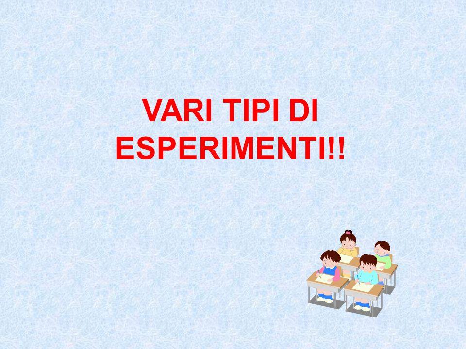 VARI TIPI DI ESPERIMENTI!!