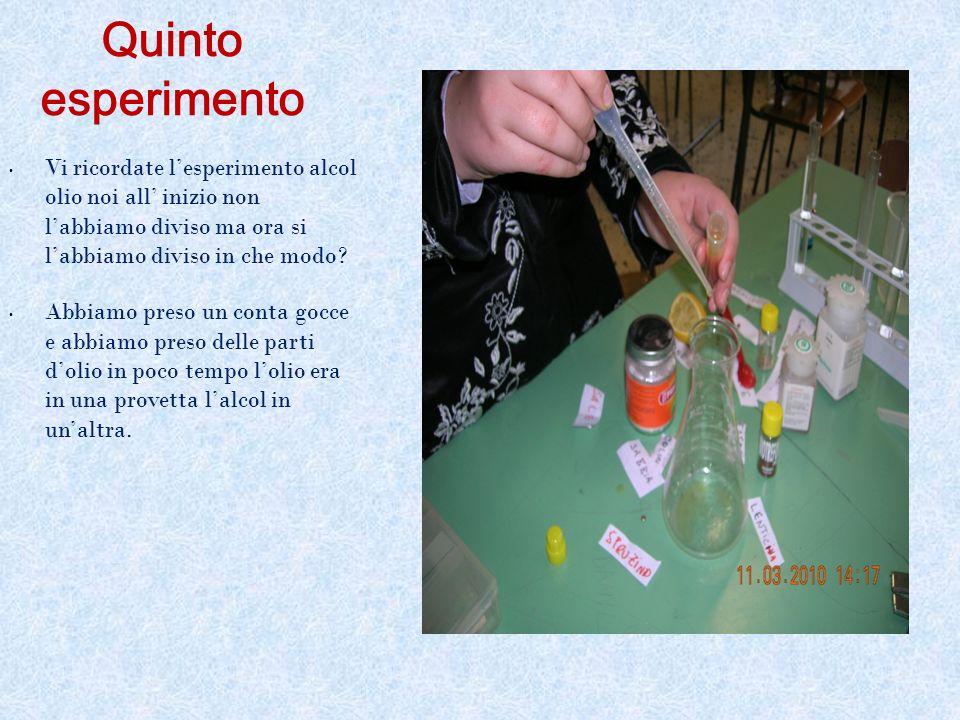 Quinto esperimento Vi ricordate l'esperimento alcol olio noi all' inizio non l'abbiamo diviso ma ora si l'abbiamo diviso in che modo? Abbiamo preso un