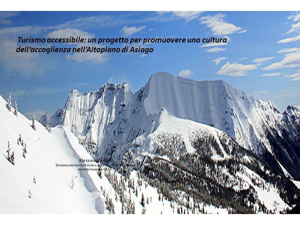 Turismo accessibile: un progetto per promuovere una cultura dell'accoglienza nell'Altopiano di Asiago Alessandra Corò Direttore dei Servizi Sociali e della Funzione Territoriale Azienda Sanitaria ULSS 3