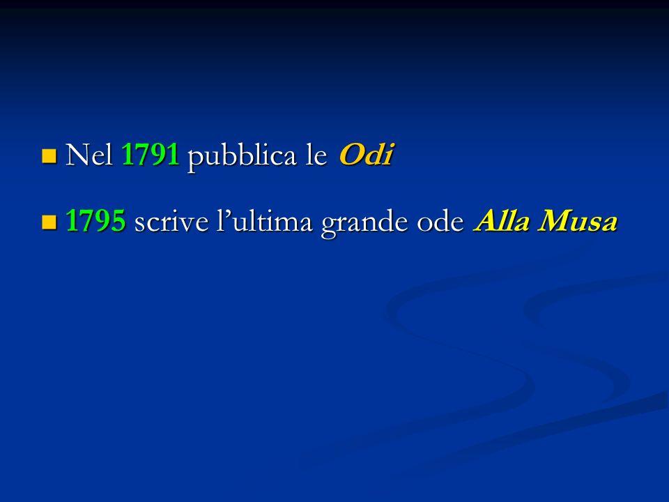 Nel 1791 pubblica le Odi Nel 1791 pubblica le Odi 1795 scrive l'ultima grande ode Alla Musa 1795 scrive l'ultima grande ode Alla Musa