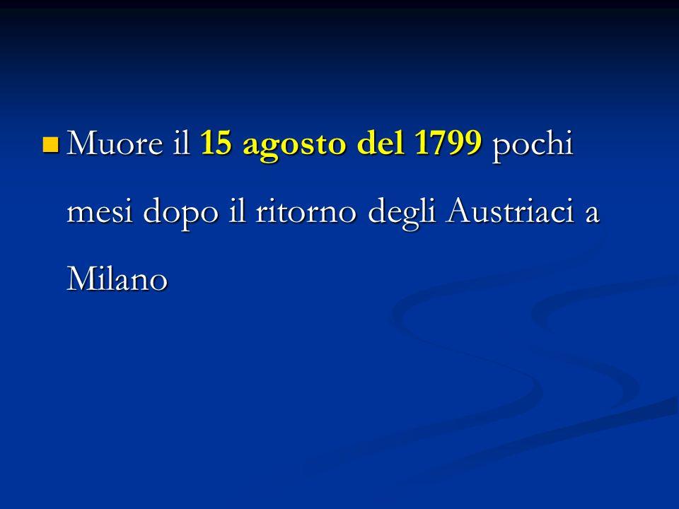 Muore il 15 agosto del 1799 pochi mesi dopo il ritorno degli Austriaci a Milano Muore il 15 agosto del 1799 pochi mesi dopo il ritorno degli Austriaci a Milano