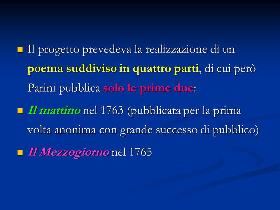 Il progetto prevedeva la realizzazione di un poema suddiviso in quattro parti, di cui però Parini pubblica solo le prime due: Il progetto prevedeva la realizzazione di un poema suddiviso in quattro parti, di cui però Parini pubblica solo le prime due: Il mattino nel 1763 (pubblicata per la prima volta anonima con grande successo di pubblico) Il mattino nel 1763 (pubblicata per la prima volta anonima con grande successo di pubblico) Il Mezzogiorno nel 1765 Il Mezzogiorno nel 1765