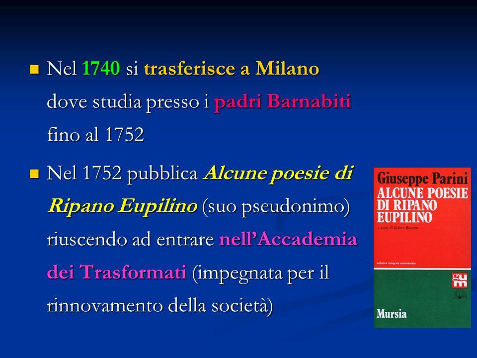 Nel 1740 si trasferisce a Milano dove studia presso i padri Barnabiti fino al 1752 Nel 1740 si trasferisce a Milano dove studia presso i padri Barnabiti fino al 1752 Nel 1752 pubblica Alcune poesie di Ripano Eupilino (suo pseudonimo) riuscendo ad entrare nell'Accademia dei Trasformati (impegnata per il rinnovamento della società) Nel 1752 pubblica Alcune poesie di Ripano Eupilino (suo pseudonimo) riuscendo ad entrare nell'Accademia dei Trasformati (impegnata per il rinnovamento della società)