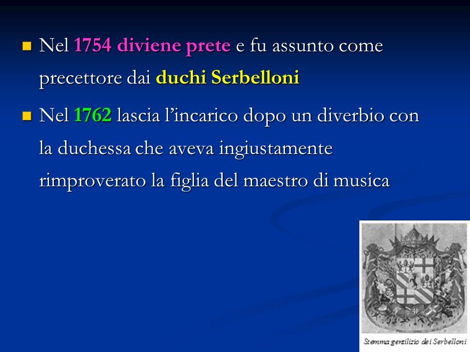 Nel 1754 diviene prete e fu assunto come precettore dai duchi Serbelloni Nel 1754 diviene prete e fu assunto come precettore dai duchi Serbelloni Nel 1762 lascia l'incarico dopo un diverbio con la duchessa che aveva ingiustamente rimproverato la figlia del maestro di musica Nel 1762 lascia l'incarico dopo un diverbio con la duchessa che aveva ingiustamente rimproverato la figlia del maestro di musica