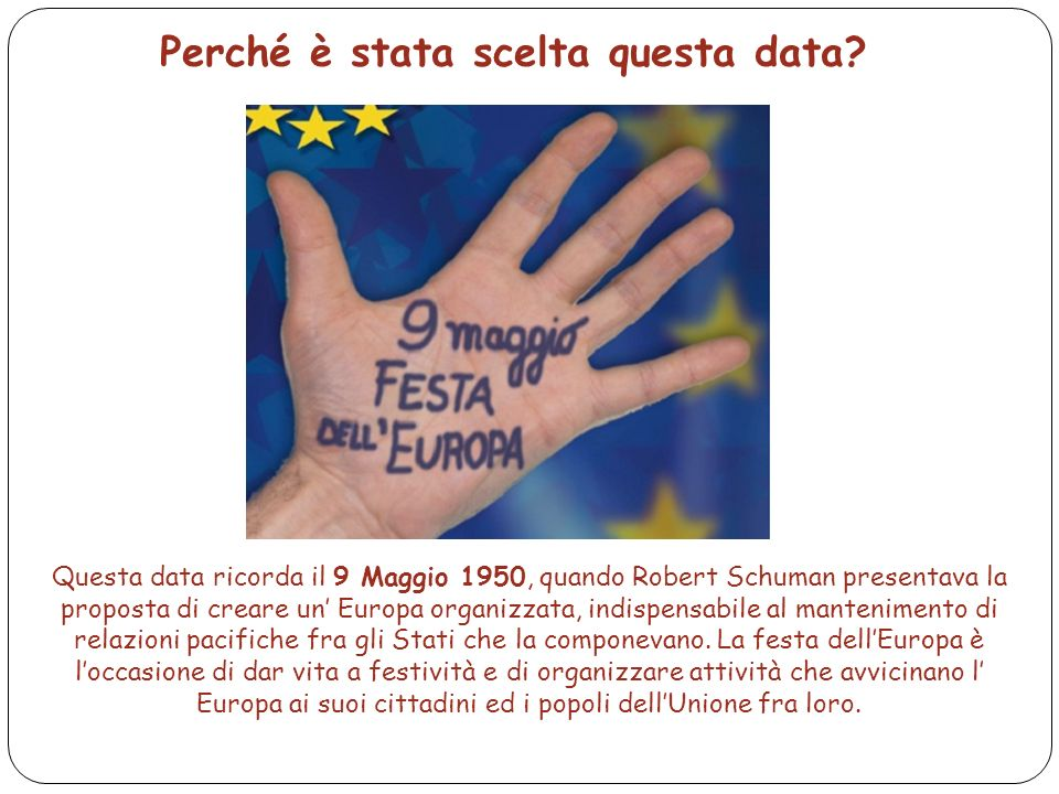16 Perché è stata scelta questa data? Questa data ricorda il 9 Maggio 1950, quando Robert Schuman presentava la proposta di creare un' Europa organizz