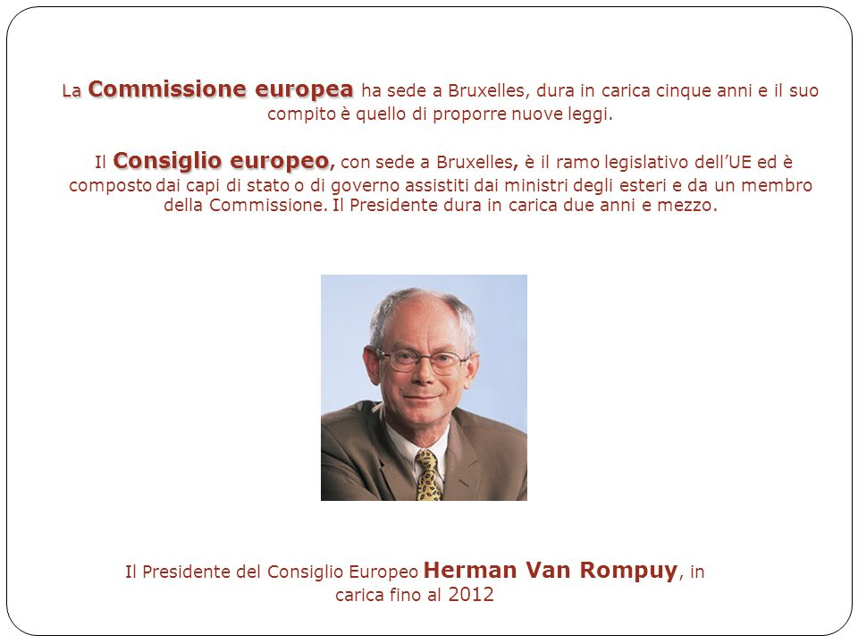 9 Il Presidente del Consiglio Europeo Herman Van Rompuy, in carica fino al 2012 La Commissione europea La Commissione europea ha sede a Bruxelles, dura in carica cinque anni e il suo compito è quello di proporre nuove leggi.