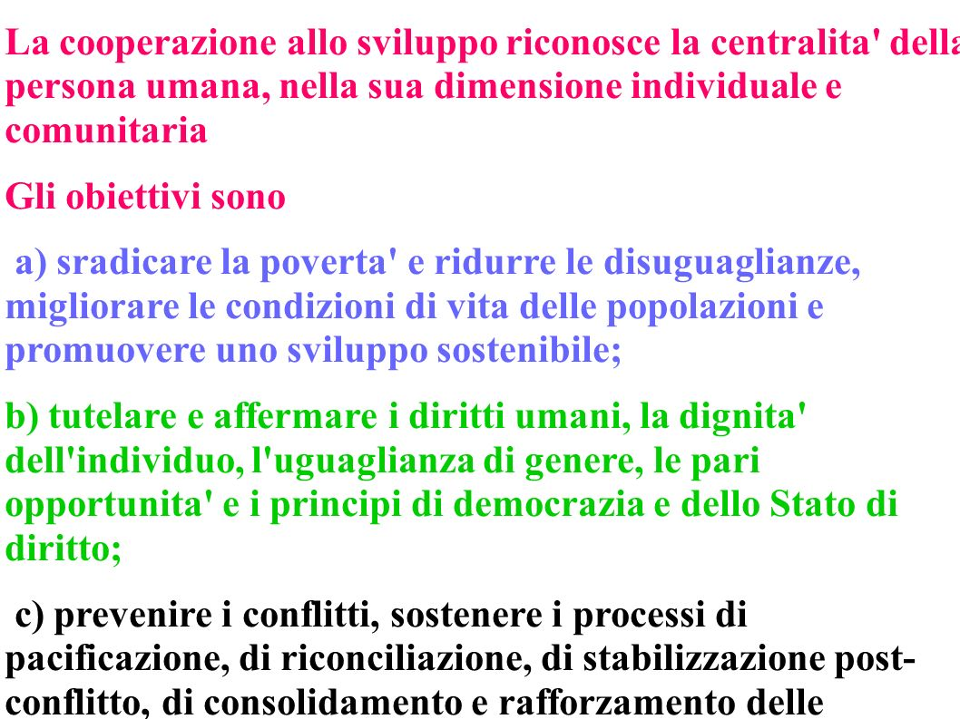 La cooperazione allo sviluppo riconosce la centralita della persona umana, nella sua dimensione individuale e comunitaria Gli obiettivi sono a) sradicare la poverta e ridurre le disuguaglianze, migliorare le condizioni di vita delle popolazioni e promuovere uno sviluppo sostenibile; b) tutelare e affermare i diritti umani, la dignita dell individuo, l uguaglianza di genere, le pari opportunita e i principi di democrazia e dello Stato di diritto; c) prevenire i conflitti, sostenere i processi di pacificazione, di riconciliazione, di stabilizzazione post- conflitto, di consolidamento e rafforzamento delle istituzioni democratiche.