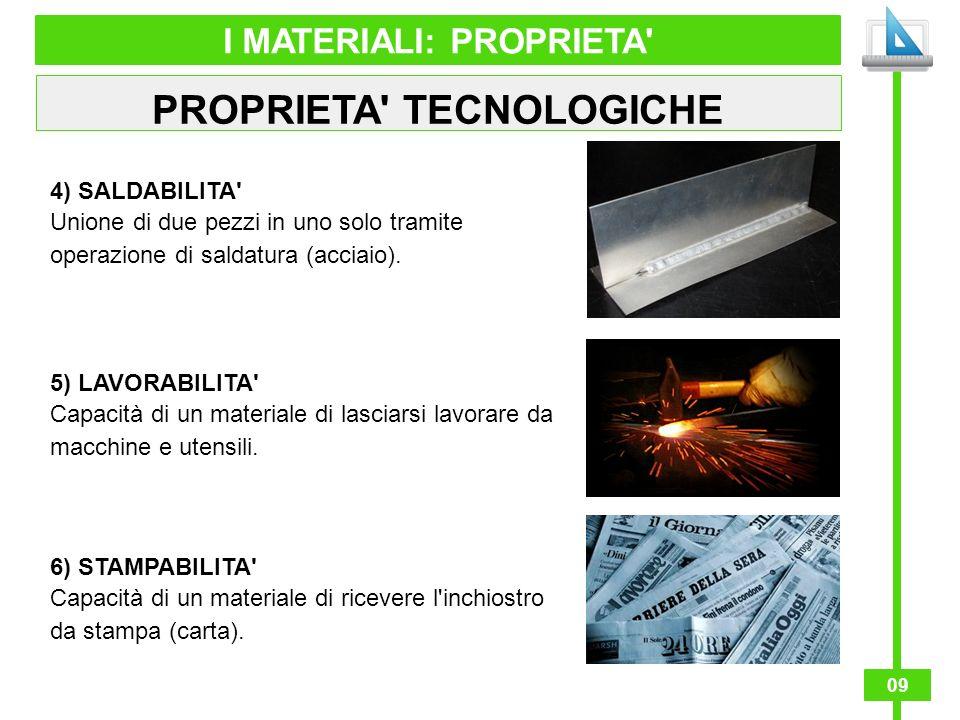 09 I MATERIALI: PROPRIETA' PROPRIETA' TECNOLOGICHE 4) SALDABILITA' Unione di due pezzi in uno solo tramite operazione di saldatura (acciaio). 5) LAVOR