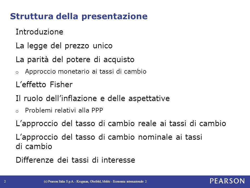 Struttura della presentazione Introduzione La legge del prezzo unico La parità del potere di acquisto o Approccio monetario ai tassi di cambio L'effetto Fisher Il ruolo dell'inflazione e delle aspettative o Problemi relativi alla PPP L'approccio del tasso di cambio reale ai tassi di cambio L'approccio del tasso di cambio nominale ai tassi di cambio Differenze dei tassi di interesse (c) Pearson Italia S.p.A.