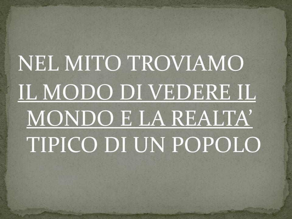 NEL MITO TROVIAMO IL MODO DI VEDERE IL MONDO E LA REALTA' TIPICO DI UN POPOLO