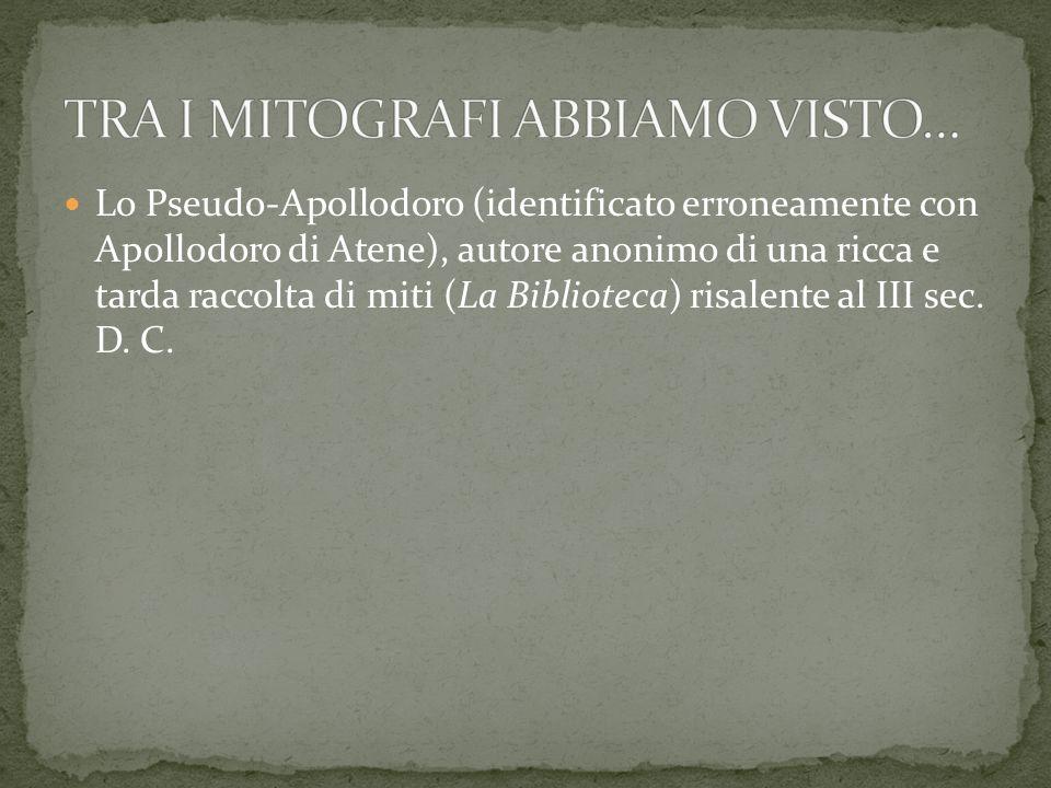 Lo Pseudo-Apollodoro (identificato erroneamente con Apollodoro di Atene), autore anonimo di una ricca e tarda raccolta di miti (La Biblioteca) risalente al III sec.