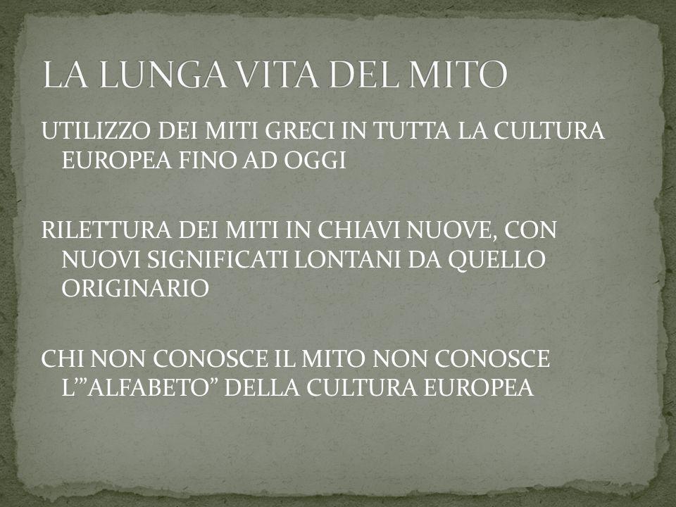 UTILIZZO DEI MITI GRECI IN TUTTA LA CULTURA EUROPEA FINO AD OGGI RILETTURA DEI MITI IN CHIAVI NUOVE, CON NUOVI SIGNIFICATI LONTANI DA QUELLO ORIGINARIO CHI NON CONOSCE IL MITO NON CONOSCE L' ALFABETO DELLA CULTURA EUROPEA