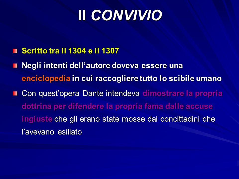 Il CONVIVIO Scritto tra il 1304 e il 1307 Negli intenti dell'autore doveva essere una enciclopedia in cui raccogliere tutto lo scibile umano Con quest'opera Dante intendeva dimostrare la propria dottrina per difendere la propria fama dalle accuse ingiuste che gli erano state mosse dai concittadini che l'avevano esiliato