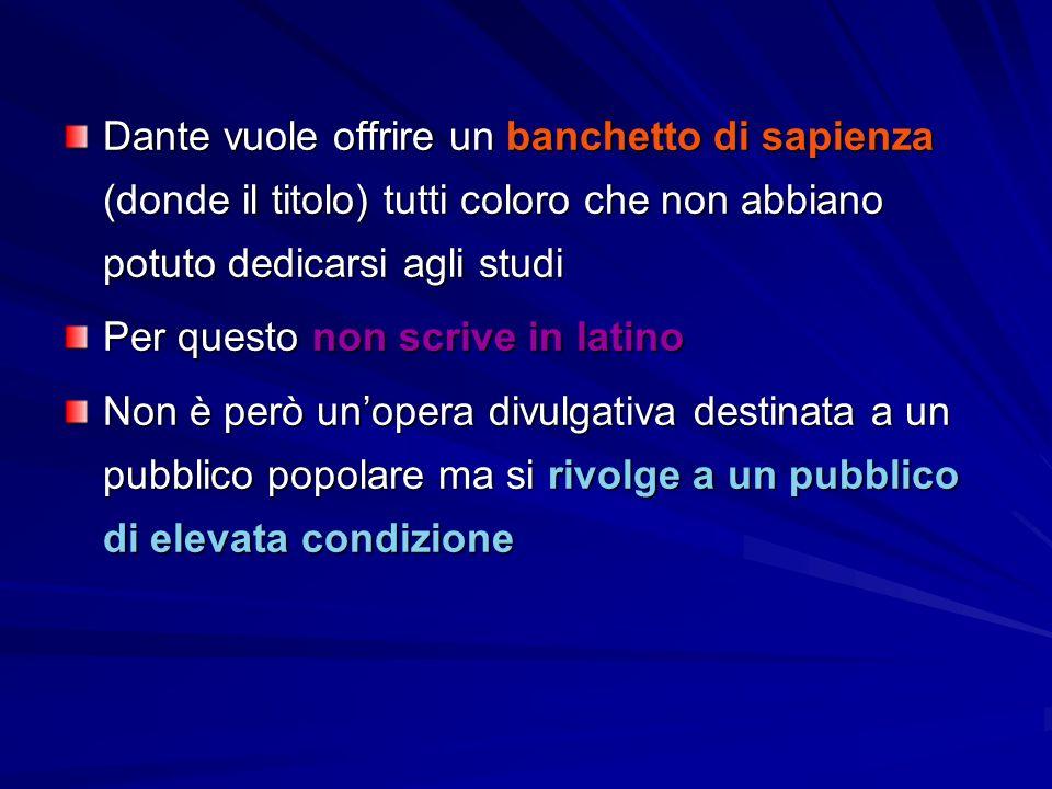 Dante vuole offrire un banchetto di sapienza (donde il titolo) tutti coloro che non abbiano potuto dedicarsi agli studi Per questo non scrive in latino Non è però un'opera divulgativa destinata a un pubblico popolare ma si rivolge a un pubblico di elevata condizione