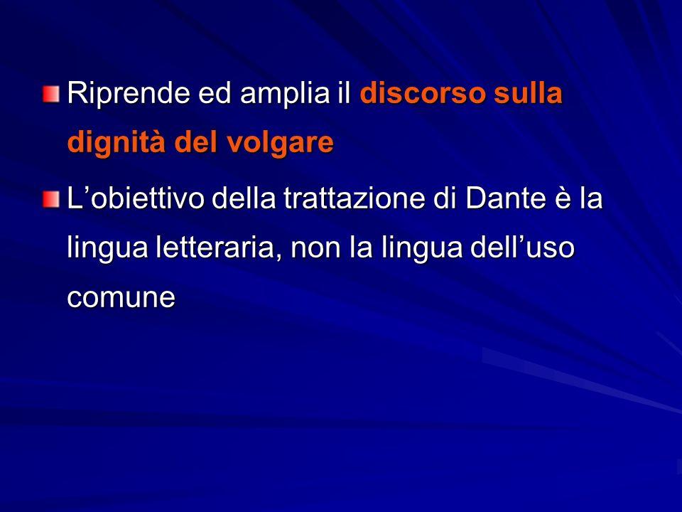 Riprende ed amplia il discorso sulla dignità del volgare L'obiettivo della trattazione di Dante è la lingua letteraria, non la lingua dell'uso comune