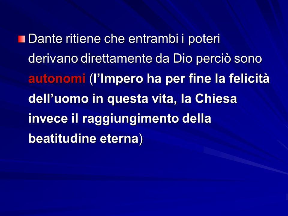 Dante ritiene che entrambi i poteri derivano direttamente da Dio perciò sono autonomi (l'Impero ha per fine la felicità dell'uomo in questa vita, la Chiesa invece il raggiungimento della beatitudine eterna)