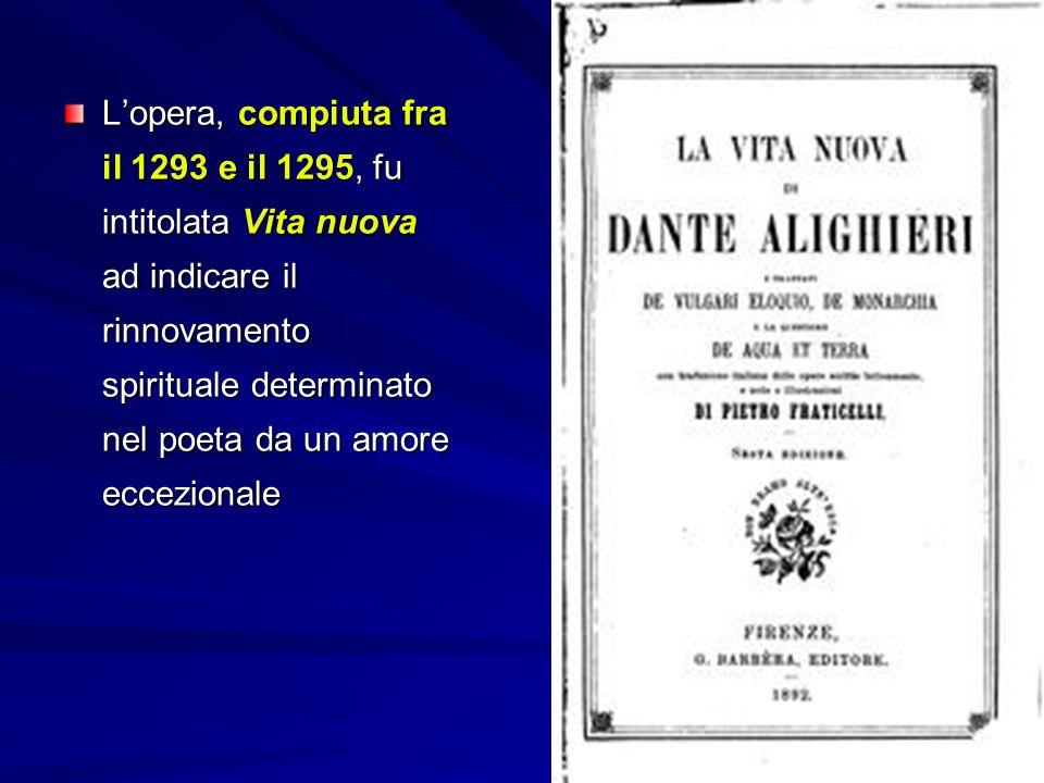 L'opera, compiuta fra il 1293 e il 1295, fu intitolata Vita nuova ad indicare il rinnovamento spirituale determinato nel poeta da un amore eccezionale